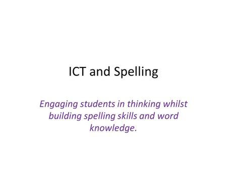 ICT and Spelling Engaging students in thinking whilst building spelling skills and word knowledge.