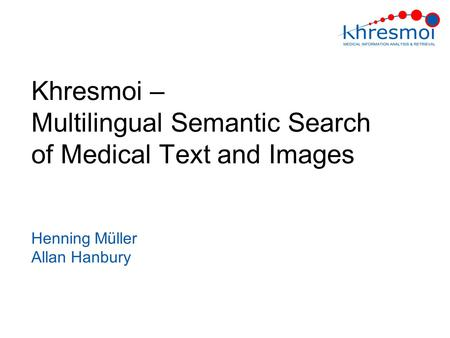 Khresmoi – Multilingual Semantic Search of Medical Text and Images Henning Müller Allan Hanbury.