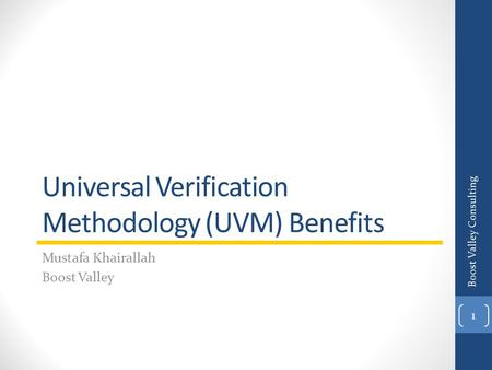 Universal Verification Methodology (UVM) Benefits Mustafa Khairallah Boost Valley Boost Valley Consulting 1.