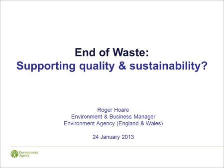End of Waste: Supporting quality & sustainability? Roger Hoare Environment & Business Manager Environment Agency (England & Wales) 24 January 2013.