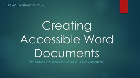 Creating Accessible Word Documents by Debbie Lyn Jones, IT Manager I, NSU Webmaster FRIDAY, JANUARY 23, 2015.