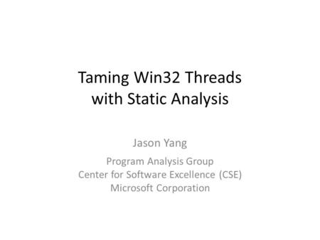 Taming Win32 Threads with Static Analysis Jason Yang Program Analysis Group Center for Software Excellence (CSE) Microsoft Corporation.