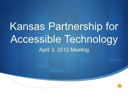  Kansas Partnership for Accessible Technology April 3, 2012 Meeting.