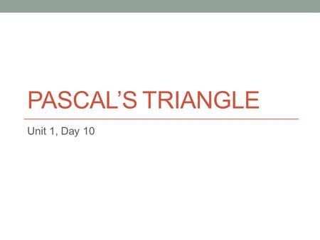 "PASCAL'S TRIANGLE Unit 1, Day 10. Pascal's Wager ""If God does not exist, one will lose nothing by believing in Him, while if he does exist, one will lose."