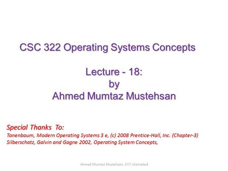 CSC 322 Operating Systems Concepts Lecture - 18: by Ahmed Mumtaz Mustehsan Special Thanks To: Tanenbaum, Modern Operating Systems 3 e, (c) 2008 Prentice-Hall,