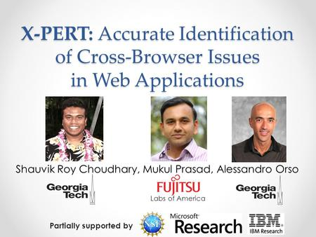 X-PERT: Accurate Identification of Cross-Browser Issues in Web Applications Shauvik Roy Choudhary, Mukul Prasad, Alessandro Orso Labs of America Partially.