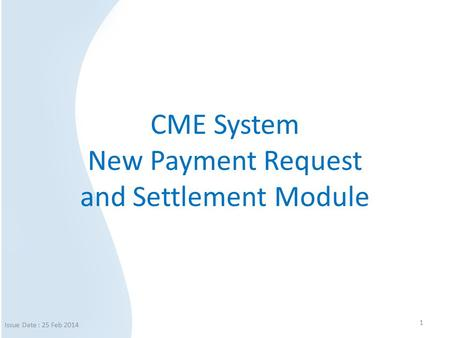 CME System New Payment Request and Settlement Module 1 Issue Date : 25 Feb 2014.