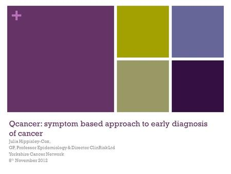 + Qcancer: symptom based approach to early diagnosis of cancer Julia Hippisley-Cox, GP, Professor Epidemiology & Director ClinRisk Ltd Yorkshire Cancer.