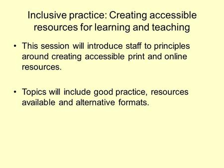 Inclusive practice: Creating accessible resources for learning and teaching This session will introduce staff to principles around creating accessible.