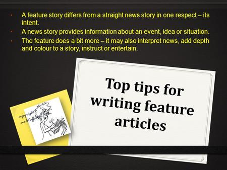 Top tips for writing feature articles A feature story differs from a straight news story in one respect – its intent. A news story provides information.