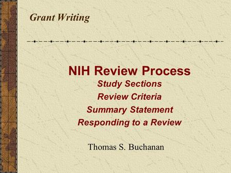 Grant Writing Thomas S. Buchanan NIH Review Process Study Sections Review Criteria Summary Statement Responding to a Review.