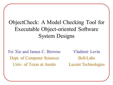 ObjectCheck: A Model Checking Tool for Executable Object-oriented Software System Designs Fei Xie and James C. Browne Dept. of Computer Sciences Univ.