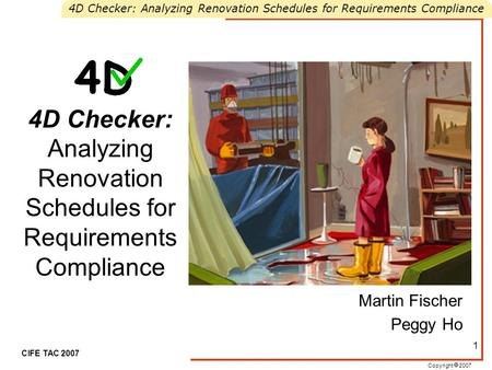 Copyright  2007 4D Checker: Analyzing Renovation Schedules for Requirements Compliance CIFE TAC 2007 1 4D Checker: Analyzing Renovation Schedules for.
