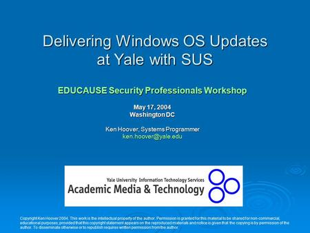 Delivering Windows OS Updates at Yale with SUS EDUCAUSE Security Professionals Workshop May 17, 2004 Washington DC Ken Hoover, Systems Programmer