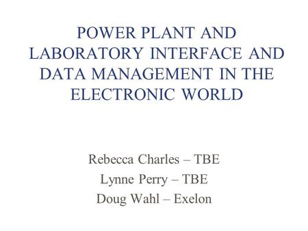 POWER PLANT AND LABORATORY INTERFACE AND DATA MANAGEMENT IN THE ELECTRONIC WORLD Rebecca Charles – TBE Lynne Perry – TBE Doug Wahl – Exelon.