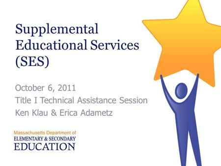 Supplemental Educational Services (SES) October 6, 2011 Title I Technical Assistance Session Ken Klau & Erica Adametz.