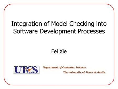 Integration of Model Checking into Software Development Processes Fei Xie.
