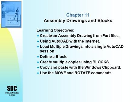 SDC PUBLICATIONS © 2011 Chapter 11 Assembly Drawings and Blocks Learning Objectives:  Create an Assembly Drawing from Part files.  Using AutoCAD with.