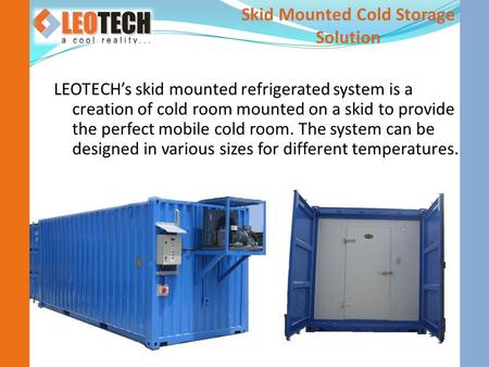 LEOTECH's skid mounted refrigerated system is a creation of cold room mounted on a skid to provide the perfect mobile cold room. The system can be designed.
