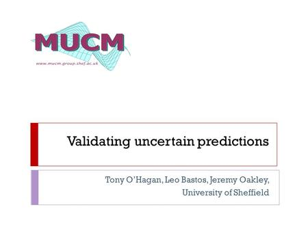 Validating uncertain predictions Tony O'Hagan, Leo Bastos, Jeremy Oakley, University of Sheffield.