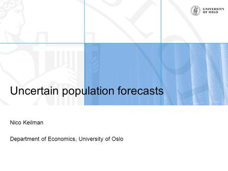 Uncertain population forecasts Nico Keilman Department of Economics, University of Oslo.