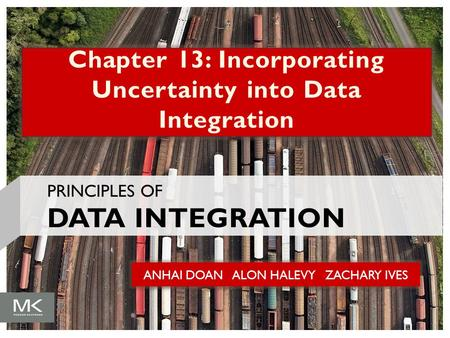 ANHAI DOAN ALON HALEVY ZACHARY IVES Chapter 13: Incorporating Uncertainty into Data Integration PRINCIPLES OF DATA INTEGRATION.