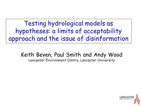Testing hydrological models as hypotheses: a limits of acceptability approach and the issue of disinformation Keith Beven, Paul Smith and Andy Wood Lancaster.