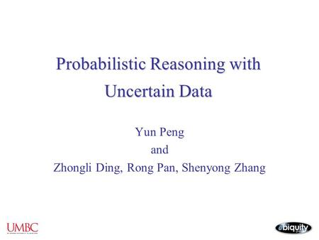 Probabilistic Reasoning with Uncertain Data Yun Peng and Zhongli Ding, Rong Pan, Shenyong Zhang.