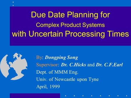 Due Date Planning for Complex Product Systems with Uncertain Processing Times By: Dongping Song Supervisor: Dr. <strong>C</strong>.Hicks and Dr. <strong>C</strong>.F.Earl Dept. of MMM Eng.