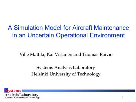 1 S ystems Analysis Laboratory Helsinki University of Technology A Simulation Model for Aircraft Maintenance in an Uncertain Operational Environment Ville.