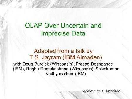 OLAP Over Uncertain and Imprecise Data Adapted from a talk by T.S. Jayram (IBM Almaden) with Doug Burdick (Wisconsin), Prasad Deshpande (IBM), Raghu Ramakrishnan.