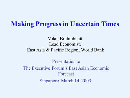 Making Progress in Uncertain Times Milan Brahmbhatt Lead Economist. East Asia & Pacific Region, World Bank Presentation to The Executive Forum's East Asian.