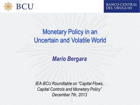 "Monetary Policy in an Uncertain and Volatile World Mario Bergara IEA-BCU Roundtable on ""Capital Flows, Capital Controls and Monetary Policy"" December 7th,"