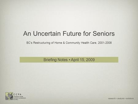 Research analysis solutions An Uncertain Future for Seniors BC's Restructuring of Home & Community Health Care, 2001-2008 Briefing Notes April 15, 2009.