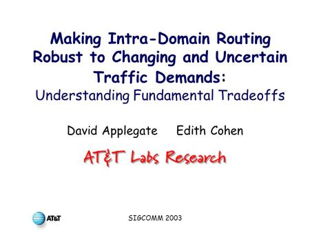 SIGCOMM 2003 Making Intra-Domain Routing Robust to Changing and Uncertain Traffic Demands: Understanding Fundamental Tradeoffs David Applegate Edith Cohen.