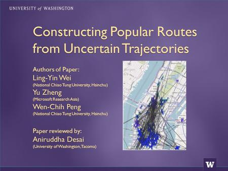 Constructing Popular Routes from Uncertain Trajectories Authors of Paper: Ling-Yin Wei (National Chiao Tung University, Hsinchu) Yu Zheng (Microsoft Research.