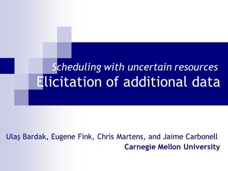 Scheduling with uncertain resources Elicitation of additional data Ulaş Bardak, Eugene Fink, Chris Martens, and Jaime Carbonell Carnegie Mellon University.