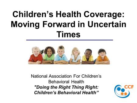 Children's Health Coverage: Moving Forward in Uncertain Times National Association For Children's Behavioral Health Doing the Right Thing Right: Children's.