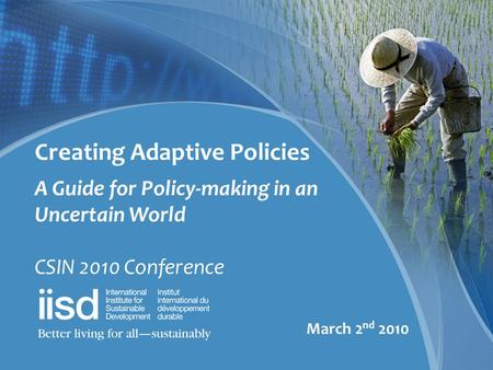 Creating Adaptive Policies A Guide for Policy-making in an Uncertain World CSIN 2010 Conference March 2 nd 2010.