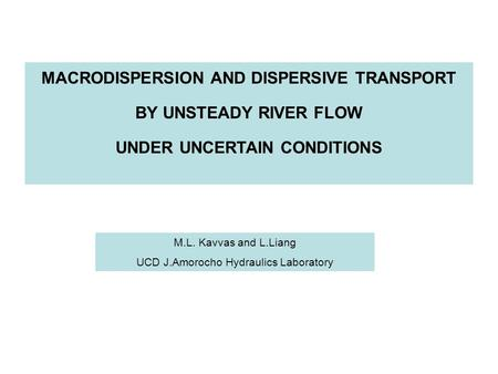 MACRODISPERSION AND DISPERSIVE TRANSPORT BY UNSTEADY RIVER FLOW UNDER UNCERTAIN CONDITIONS M.L. Kavvas and L.Liang UCD J.Amorocho Hydraulics Laboratory.