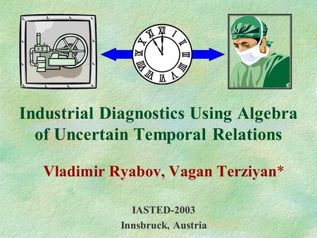 Industrial Diagnostics Using Algebra of Uncertain Temporal Relations Vladimir Ryabov, Vagan Terziyan* IASTED-2003 Innsbruck, Austria.