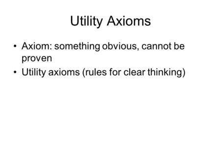 Utility Axioms Axiom: something obvious, cannot be proven Utility axioms (rules for clear thinking)