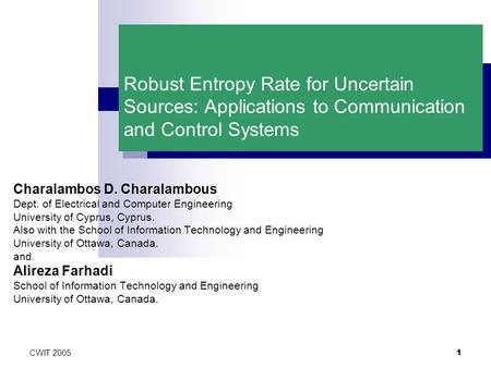 CWIT 2005 1 Robust Entropy Rate for Uncertain Sources: Applications to Communication and Control Systems Charalambos D. Charalambous Dept. of Electrical.