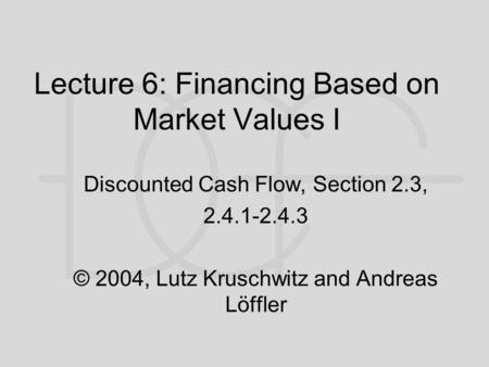 Lecture 6: Financing Based on Market Values I Discounted Cash Flow, Section 2.3, 2.4.1-2.4.3 © 2004, Lutz Kruschwitz and Andreas Löffler.