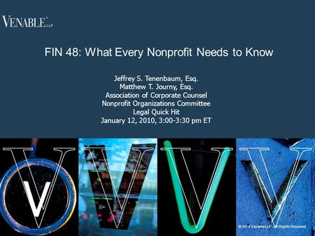 1 © 2010 Venable LLP. All Rights Reserved. FIN 48: What Every Nonprofit Needs to Know Jeffrey S. Tenenbaum, Esq. Matthew T. Journy, Esq. Association of.
