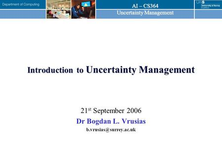 AI – CS364 Uncertainty Management Introduction to Uncertainty Management 21 st September 2006 Dr Bogdan L. Vrusias