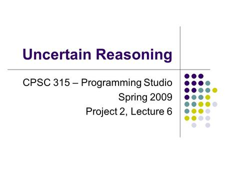 Uncertain Reasoning CPSC 315 – Programming Studio Spring 2009 Project 2, Lecture 6.