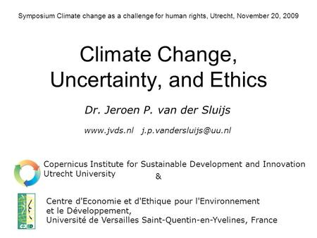 Symposium Climate change as a challenge for human rights, Utrecht, November 20, 2009 Climate Change, Uncertainty, and Ethics Centre d'Economie et d'Ethique.