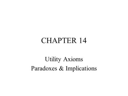 CHAPTER 14 Utility Axioms Paradoxes & Implications.