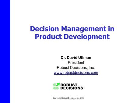 Copyright Robust Decisions Inc. 2003 Decision Management in Product Development Dr. David Ullman President Robust Decisions, Inc. www.robustdecisions.com.